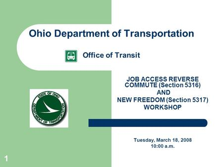 1 Ohio Department of Transportation Office of Transit JOB ACCESS REVERSE COMMUTE (Section 5316) AND NEW FREEDOM (Section 5317) WORKSHOP Tuesday, March.