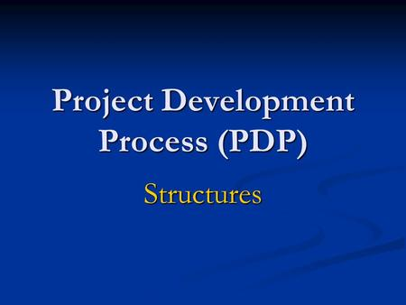 Project Development Process (PDP) Structures. PDP – Three Project Levels Major Project ~ 14 Steps Major Project ~ 14 Steps Minor Project ~ 10 Steps Minor.