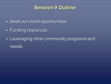 Session 9 Outline Seek out credit opportunities. Funding resources. Leveraging other community programs and needs. Seek out credit opportunities. Funding.