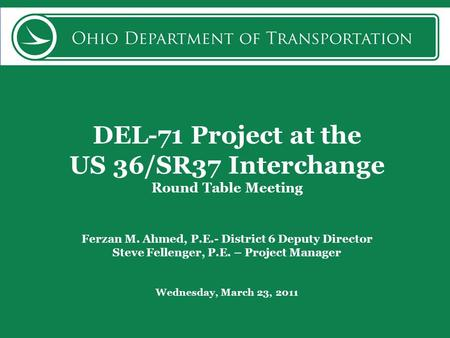 DEL-71 Project at the US 36/SR37 Interchange Round Table Meeting Ferzan M. Ahmed, P.E.- District 6 Deputy Director Steve Fellenger, P.E. – Project Manager.