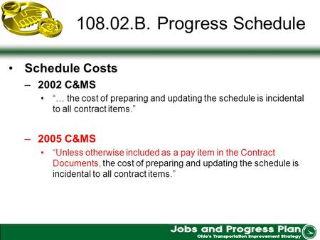 108.02.B. Progress Schedule Schedule Costs –2002 C&MS … the cost of preparing and updating the schedule is incidental to all contract items. –2005 C&MS.