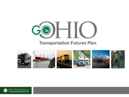 21 st Century Task Force Recommendation Go OHIO Transportation Futures Plan will deliver a detailed blueprint for transforming Ohios vast road, rail,
