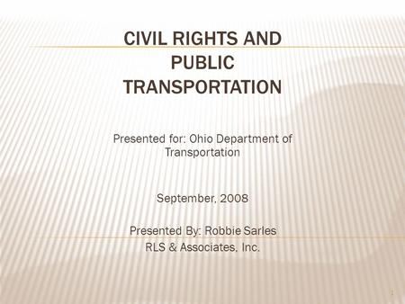 CIVIL RIGHTS AND PUBLIC TRANSPORTATION Presented for: Ohio Department of Transportation September, 2008 Presented By: Robbie Sarles RLS & Associates, Inc.