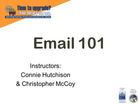 Email 101 Instructors: Connie Hutchison & Christopher McCoy.
