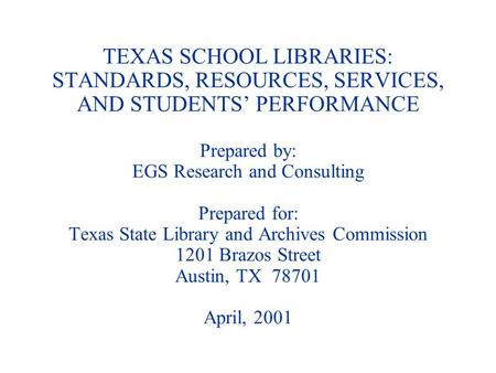 TEXAS SCHOOL LIBRARIES: STANDARDS, RESOURCES, SERVICES, AND STUDENTS PERFORMANCE Prepared by: EGS Research and Consulting Prepared for: Texas State Library.