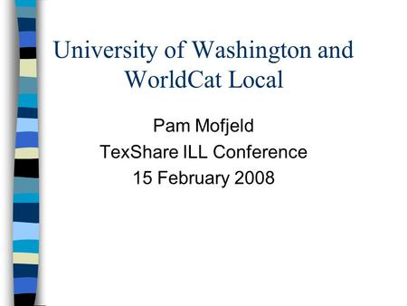 University of Washington and WorldCat Local Pam Mofjeld TexShare ILL Conference 15 February 2008.
