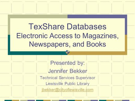 TexShare Databases Electronic Access to Magazines, Newspapers, and Books Presented by: Jennifer Bekker Technical Services Supervisor Lewisville Public.