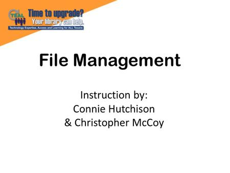 File Management Instruction by: Connie Hutchison & Christopher McCoy.