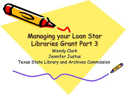 Managing your Loan Star Libraries Grant Part 3 Wendy Clark Jennifer Justus Texas State Library and Archives Commission.