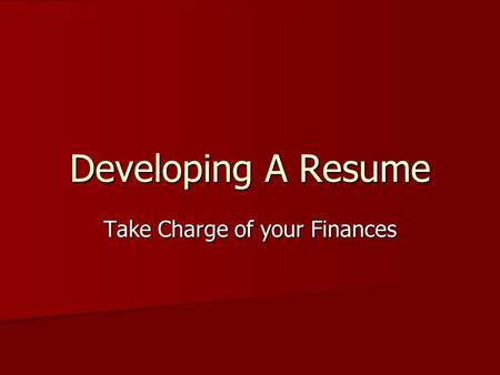 Developing A Resume Take Charge of your Finances.