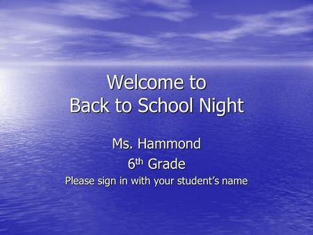 Welcome to Back to School Night Ms. Hammond 6 th Grade Please sign in with your students name.