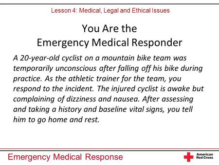 Emergency Medical Response You Are the Emergency Medical Responder A 20-year-old cyclist on a mountain bike team was temporarily unconscious after falling.
