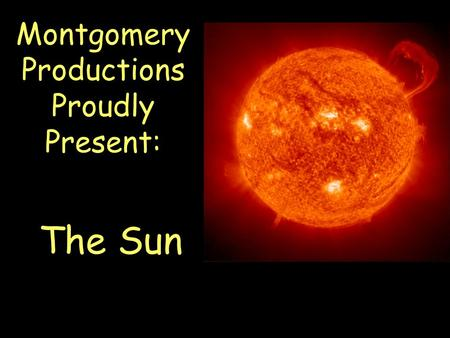 Montgomery Productions Proudly Present: The Sun. Is a star Made of gases –71% hydrogen –27% helium Is our primary source of energy –Light (radiation)
