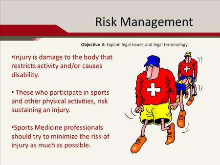 Risk Management Objective 3: Explain legal issues and legal terminology. Injury is damage to the body that restricts activity and/or causes disability.