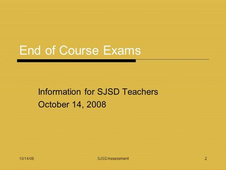 10/14/08SJSD Assessment2 End of Course Exams Information for SJSD Teachers October 14, 2008.