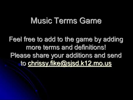 Music Terms Game Feel free to add to the game by adding more terms and definitions! Please share your additions and send to