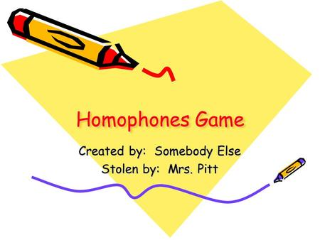 Homophones Game Created by: Somebody Else Stolen by: Mrs. Pitt.