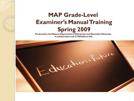 MAP Grade-Level Examiner's Manual Training Spring 2009 Produced by the Missouri Department of Elementary and Secondary Education in collaboration with.