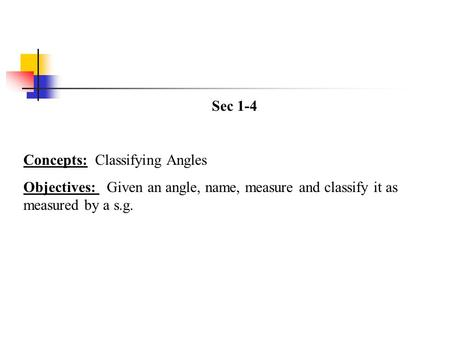 Sec 1-4 Concepts: Classifying Angles Objectives: Given an angle, name, measure and classify it as measured by a s.g.