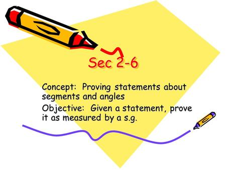 Sec 2-6 Concept: Proving statements about segments and angles Objective: Given a statement, prove it as measured by a s.g.
