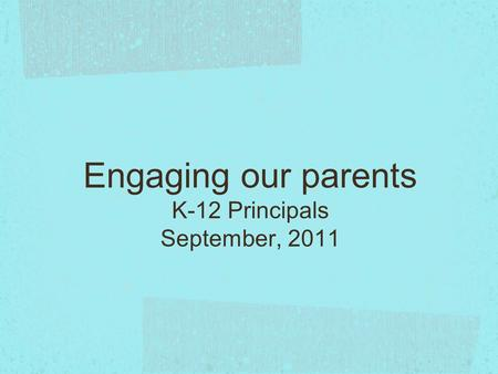 Engaging our parents K-12 Principals September, 2011.