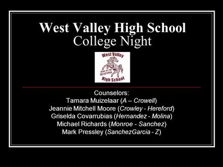 West Valley High School College Night Counselors: Tamara Muizelaar ( A – Crowell) Jeannie Mitchell Moore ( Crowley - Hereford ) Griselda Covarrubias (