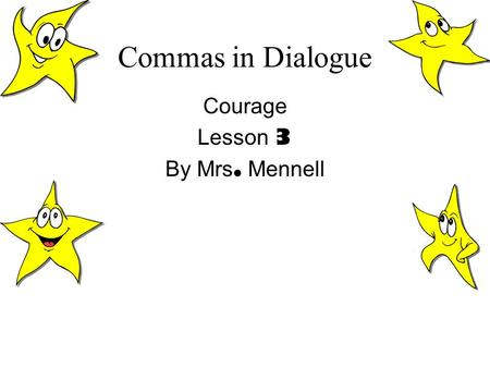 Commas in Dialogue Courage Lesson 3 By Mrs. Mennell.