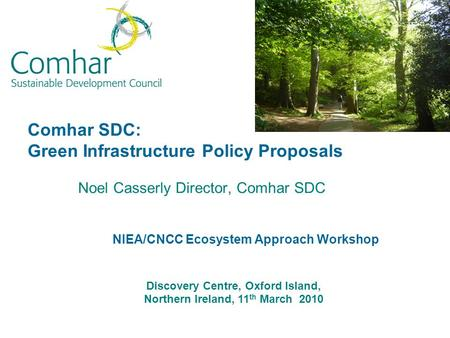Comhar SDC: Green Infrastructure Policy Proposals Noel Casserly Director, Comhar SDC Discovery Centre, Oxford Island, Northern Ireland, 11 th March 2010.