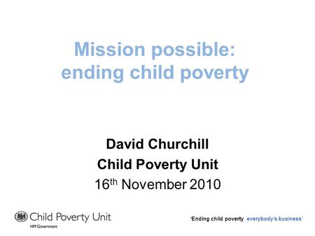 Ending child poverty everybodys business Mission possible: ending child poverty David Churchill Child Poverty Unit 16 th November 2010.