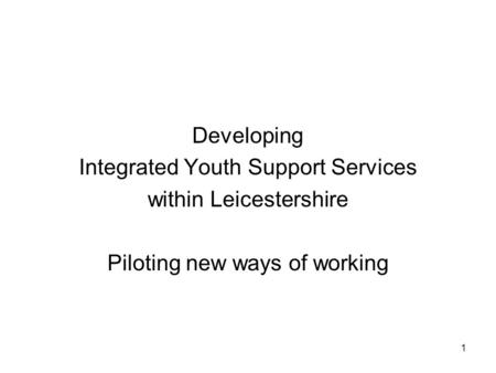 1 Developing Integrated Youth Support Services within Leicestershire Piloting new ways of working.
