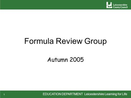 EDUCATION DEPARTMENT Leicestershire Learning for Life 1 Formula Review Group Autumn 2005.
