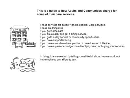 This is a guide to how Adults and Communities charge for some of their care services. These services are called Non Residential Care Services. These are.