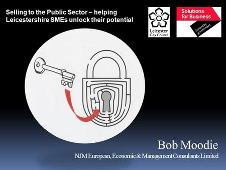 Bob Moodie NJM European, Economic & Management Consultants Limited Selling to the Public Sector – helping Leicestershire SMEs unlock their potential.