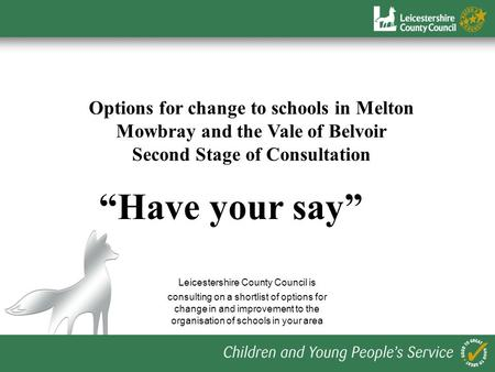 Options for change to schools in Melton Mowbray and the Vale of Belvoir Second Stage of Consultation Have your say Leicestershire County Council is consulting.