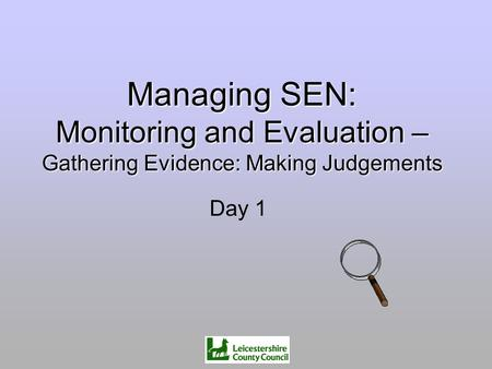 Managing SEN: Monitoring and Evaluation – Gathering Evidence: Making Judgements Day 1.