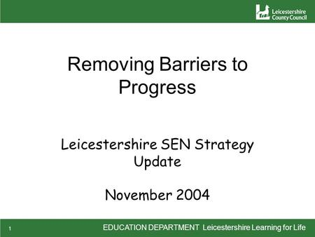 EDUCATION DEPARTMENT Leicestershire Learning for Life 1 Removing Barriers to Progress Leicestershire SEN Strategy Update November 2004.