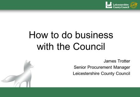 How to do business with the Council James Trotter Senior Procurement Manager Leicestershire County Council.