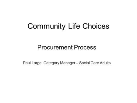 Community Life Choices Procurement Process Paul Large, Category Manager – Social Care Adults.