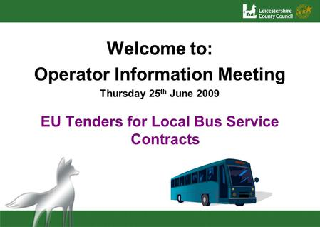 Welcome to: Operator Information Meeting Thursday 25 th June 2009 EU Tenders for Local Bus Service Contracts.