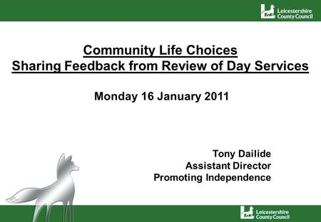 Community Life Choices Sharing Feedback from Review of Day Services Monday 16 January 2011 Tony Dailide Assistant Director Promoting Independence.