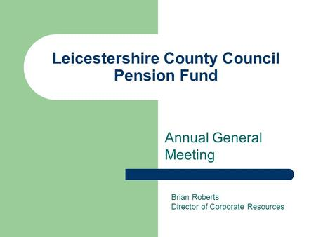 Leicestershire County Council Pension Fund Annual General Meeting Brian Roberts Director of Corporate Resources.