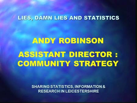 LIES, DAMN LIES AND STATISTICS SHARING STATISTICS, INFORMATION & RESEARCH IN LEICESTERSHIRE ANDY ROBINSON ASSISTANT DIRECTOR : COMMUNITY STRATEGY.