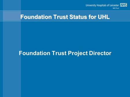 Foundation Trust Status for UHL Foundation Trust Project Director.