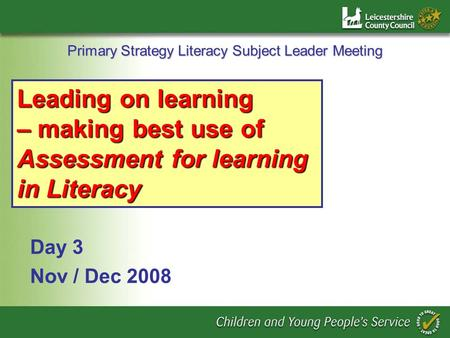 Primary Strategy Literacy Subject Leader Meeting Day 3 Nov / Dec 2008 Leading on learning – making best use of Assessment for learning in Literacy.