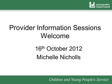 Provider Information Sessions Welcome 16 th October 2012 Michelle Nicholls.