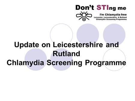 Update on Leicestershire and Rutland Chlamydia Screening Programme Dont STI ng me Im Chlamydia free Leicester, Leicestershire & Rutland Chlamydia Screening.