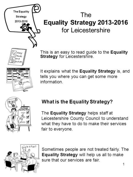 1 The Equality Strategy 2013-2016 for Leicestershire This is an easy to read guide to the Equality Strategy for Leicestershire. The Equality Strategy 2013-2016.