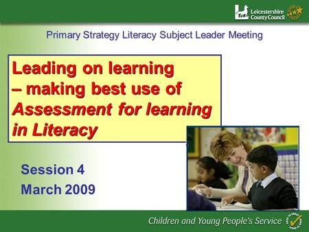 Primary Strategy Literacy Subject Leader Meeting Session 4 March 2009 Leading on learning – making best use of Assessment for learning in Literacy.