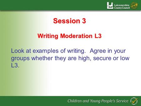 Session 3 Writing Moderation L3 Look at examples of writing. Agree in your groups whether they are high, secure or low L3.