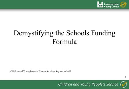 1 Demystifying the Schools Funding Formula Children and Young Peoples Finance Service – September 2008.